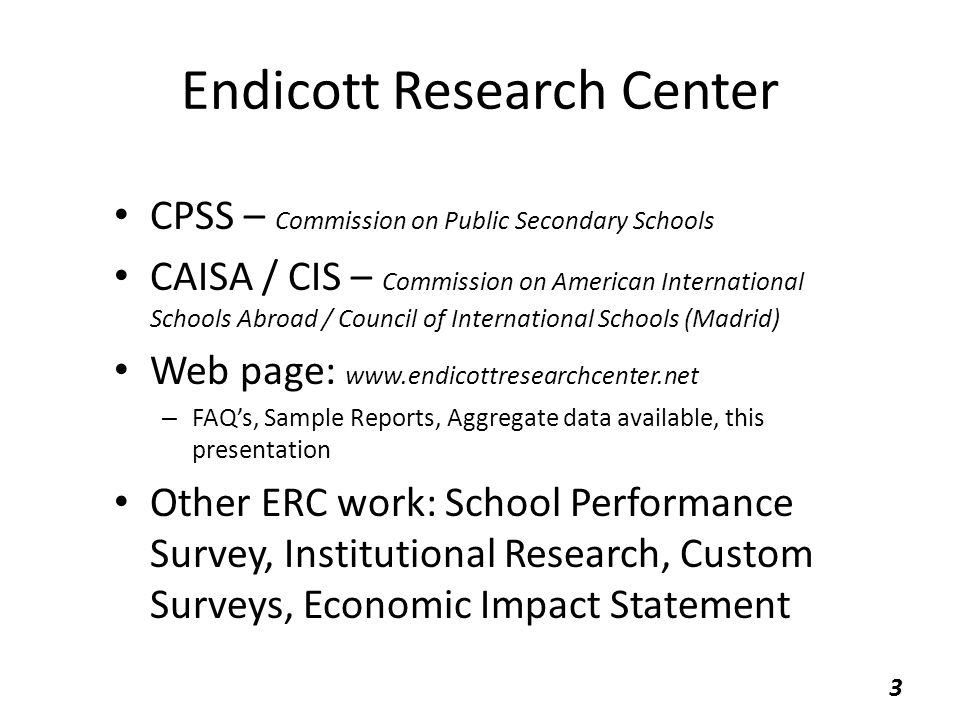 Endicott Research Center CPSS – Commission on Public Secondary Schools CAISA / CIS – Commission on American International Schools Abroad / Council of International Schools (Madrid) Web page: www.endicottresearchcenter.net – FAQ's, Sample Reports, Aggregate data available, this presentation Other ERC work: School Performance Survey, Institutional Research, Custom Surveys, Economic Impact Statement 3