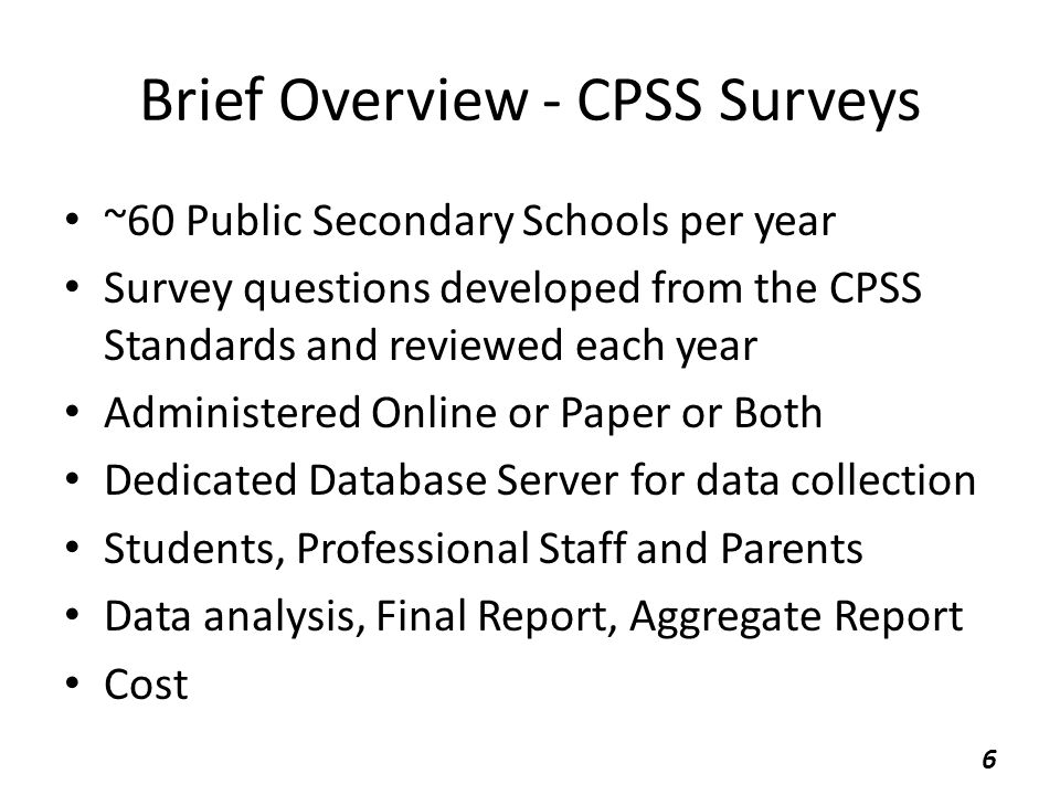 CPSS Surveys – 2011 Standards Student Survey – 67 questions Parent Survey – 58 questions Professional Staff – 78 questions – (Teachers, Administration, Non-teaching Professionals) Questions on Paper and Online are identical Some questions worded so that gaps may be revealed Now in the third year 7