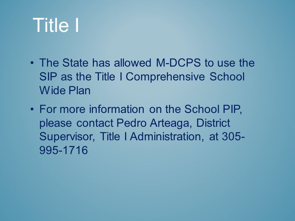 Title I The State has allowed M-DCPS to use the SIP as the Title I Comprehensive School Wide Plan For more information on the School PIP, please contact Pedro Arteaga, District Supervisor, Title I Administration, at 305- 995-1716