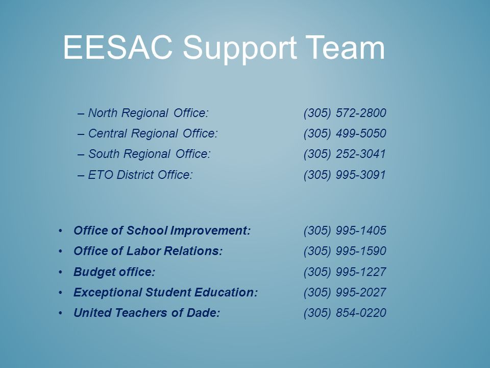 –North Regional Office:(305) 572-2800 –Central Regional Office: (305) 499-5050 –South Regional Office: (305) 252-3041 –ETO District Office:(305) 995-3091 Office of School Improvement:(305) 995-1405 Office of Labor Relations:(305) 995-1590 Budget office:(305) 995-1227 Exceptional Student Education:(305) 995-2027 United Teachers of Dade:(305) 854-0220 EESAC Support Team