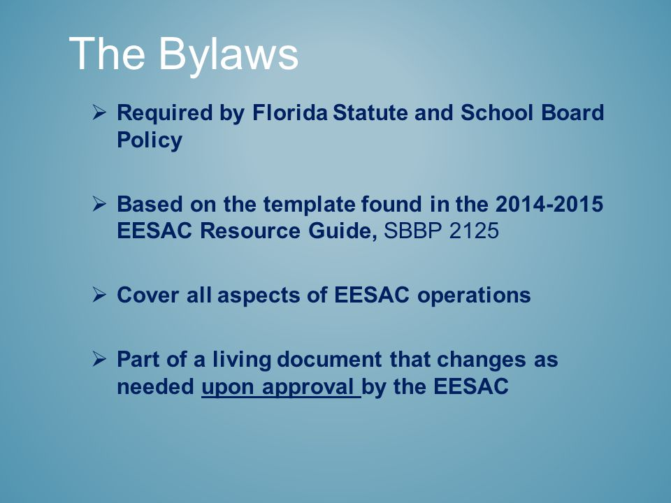  Required by Florida Statute and School Board Policy  Based on the template found in the 2014-2015 EESAC Resource Guide, SBBP 2125  Cover all aspects of EESAC operations  Part of a living document that changes as needed upon approval by the EESAC The Bylaws