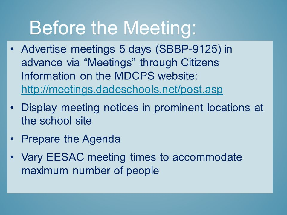 Advertise meetings 5 days (SBBP-9125) in advance via Meetings through Citizens Information on the MDCPS website: http://meetings.dadeschools.net/post.asp http://meetings.dadeschools.net/post.asp Display meeting notices in prominent locations at the school site Prepare the Agenda Vary EESAC meeting times to accommodate maximum number of people Before the Meeting: