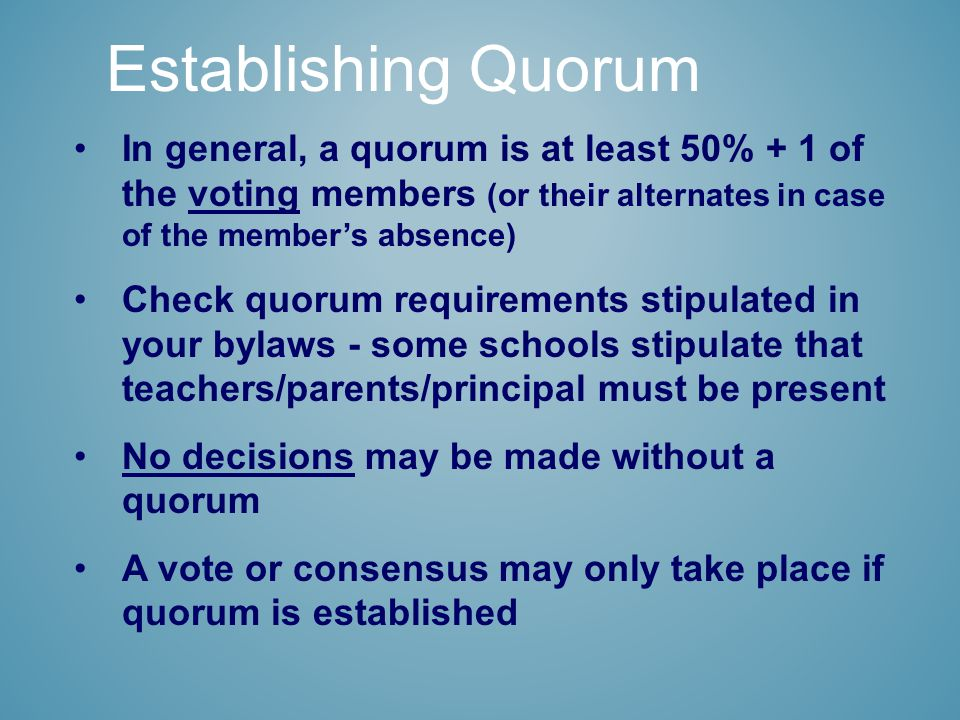 In general, a quorum is at least 50% + 1 of the voting members (or their alternates in case of the member's absence) Check quorum requirements stipulated in your bylaws - some schools stipulate that teachers/parents/principal must be present No decisions may be made without a quorum A vote or consensus may only take place if quorum is established Establishing Quorum