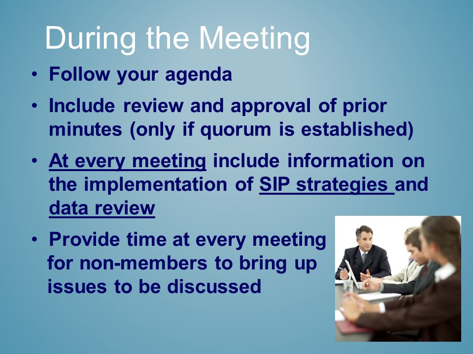 Follow your agenda Include review and approval of prior minutes (only if quorum is established) At every meeting include information on the implementation of SIP strategies and data review Provide time at every meeting for non-members to bring up issues to be discussed During the Meeting