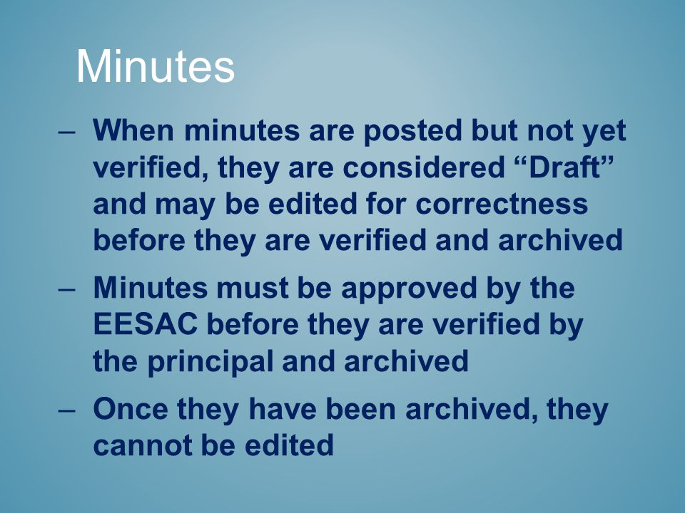 Minutes –When minutes are posted but not yet verified, they are considered Draft and may be edited for correctness before they are verified and archived –Minutes must be approved by the EESAC before they are verified by the principal and archived –Once they have been archived, they cannot be edited