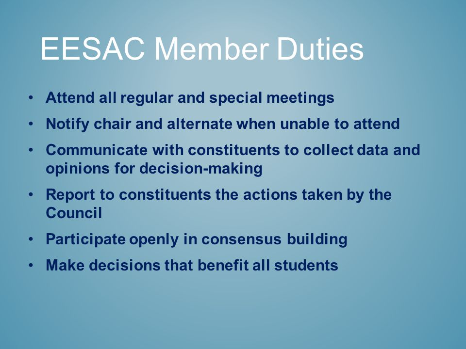 Attend all regular and special meetings Notify chair and alternate when unable to attend Communicate with constituents to collect data and opinions for decision-making Report to constituents the actions taken by the Council Participate openly in consensus building Make decisions that benefit all students EESAC Member Duties