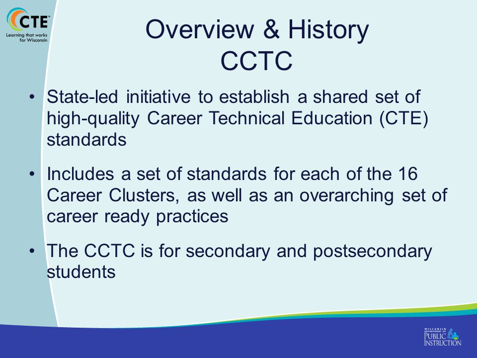 Overview & History CCTC State-led initiative to establish a shared set of high-quality Career Technical Education (CTE) standards Includes a set of standards for each of the 16 Career Clusters, as well as an overarching set of career ready practices The CCTC is for secondary and postsecondary students