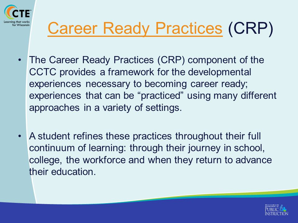 Career Ready PracticesCareer Ready Practices (CRP) The Career Ready Practices (CRP) component of the CCTC provides a framework for the developmental experiences necessary to becoming career ready; experiences that can be practiced using many different approaches in a variety of settings.