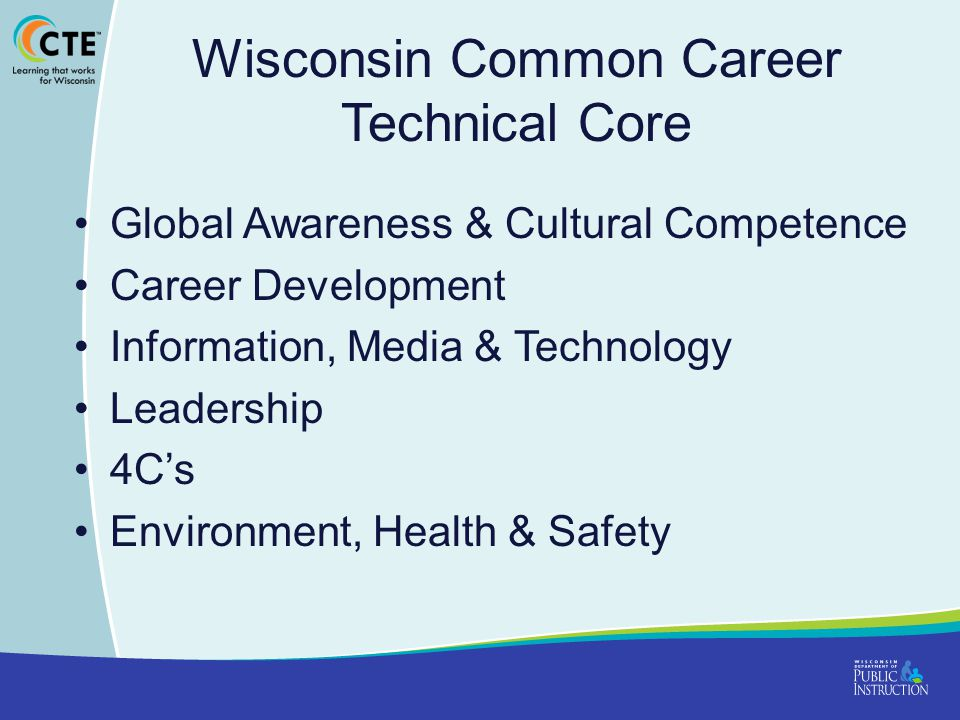 Wisconsin Common Career Technical Core Global Awareness & Cultural Competence Career Development Information, Media & Technology Leadership 4C's Environment, Health & Safety
