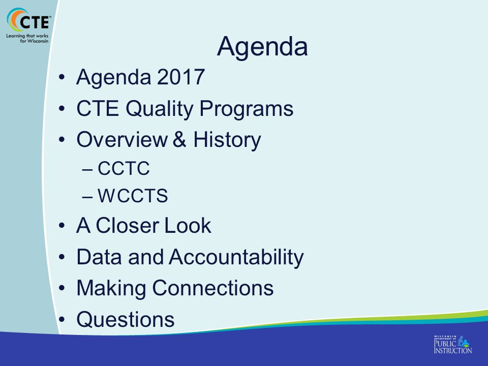 Agenda Agenda 2017 CTE Quality Programs Overview & History –CCTC –WCCTS A Closer Look Data and Accountability Making Connections Questions