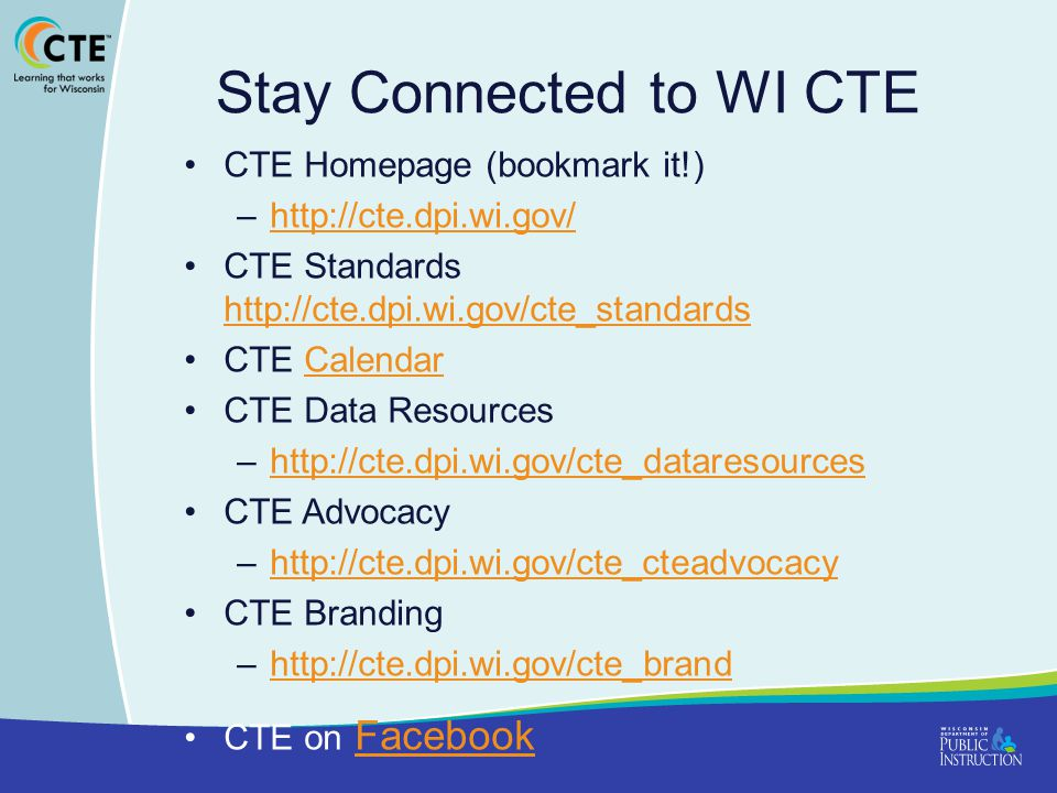 Stay Connected to WI CTE CTE Homepage (bookmark it!) –http://cte.dpi.wi.gov/http://cte.dpi.wi.gov/ CTE Standards http://cte.dpi.wi.gov/cte_standards http://cte.dpi.wi.gov/cte_standards CTE CalendarCalendar CTE Data Resources –http://cte.dpi.wi.gov/cte_dataresourceshttp://cte.dpi.wi.gov/cte_dataresources CTE Advocacy –http://cte.dpi.wi.gov/cte_cteadvocacyhttp://cte.dpi.wi.gov/cte_cteadvocacy CTE Branding –http://cte.dpi.wi.gov/cte_brandhttp://cte.dpi.wi.gov/cte_brand CTE on FacebookFacebook