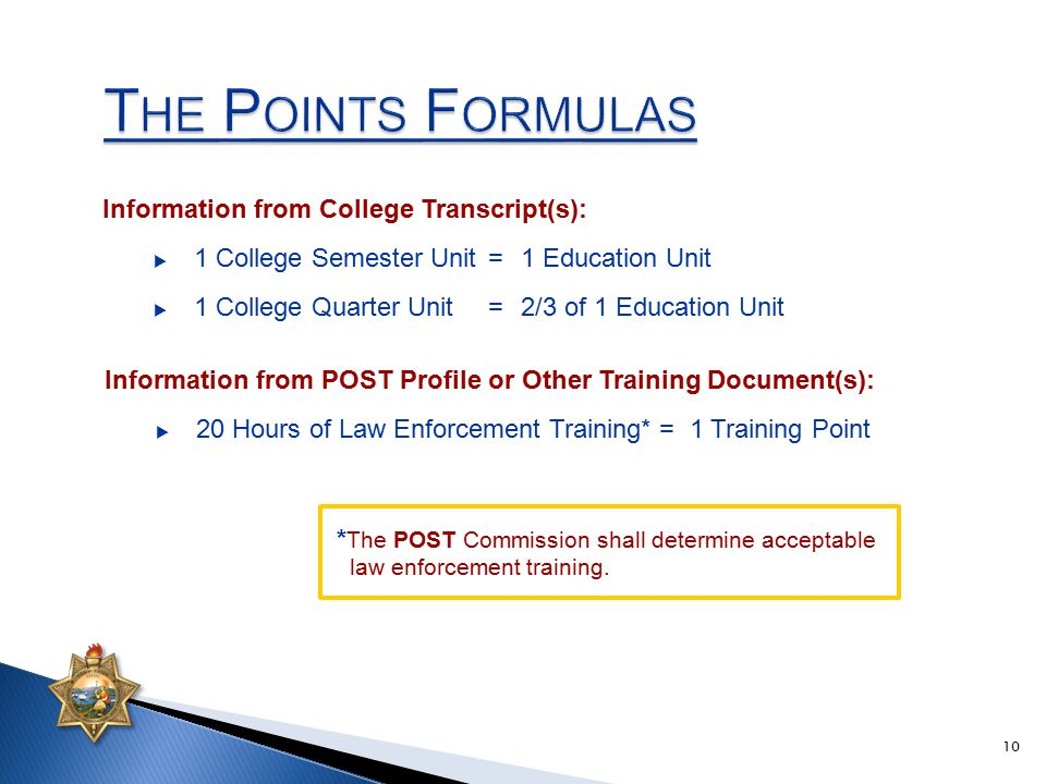 Information from College Transcript(s):  1 College Semester Unit=1 Education Unit  1 College Quarter Unit=2/3 of 1 Education Unit Information from POST Profile or Other Training Document(s):  20 Hours of Law Enforcement Training* = 1 Training Point * The POST Commission shall determine acceptable law enforcement training.