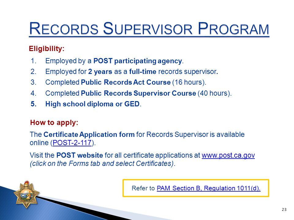 The Certificate Application form for Records Supervisor is available online (POST-2-117).POST-2-117 Visit the POST website for all certificate applications at www.post.ca.gov (click on the Forms tab and select Certificates).www.post.ca.gov 1.Employed by a POST participating agency.
