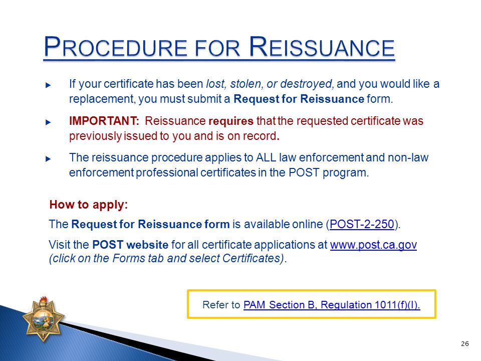 The Request for Reissuance form is available online (POST-2-250).POST-2-250 Visit the POST website for all certificate applications at www.post.ca.gov (click on the Forms tab and select Certificates).www.post.ca.gov  If your certificate has been lost, stolen, or destroyed, and you would like a replacement, you must submit a Request for Reissuance form.