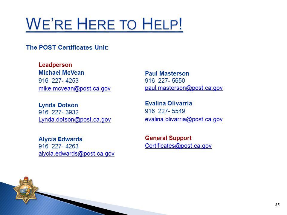 Leadperson Michael McVean 916 227- 4253 mike.mcvean@post.ca.gov The POST Certificates Unit: Lynda Dotson 916 227- 3932 Lynda.dotson@post.ca.gov Evalin