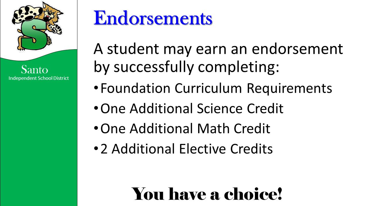 Independent School District You have a choice! Santo Endorsements A student may earn an endorsement by successfully completing: Foundation Curriculum