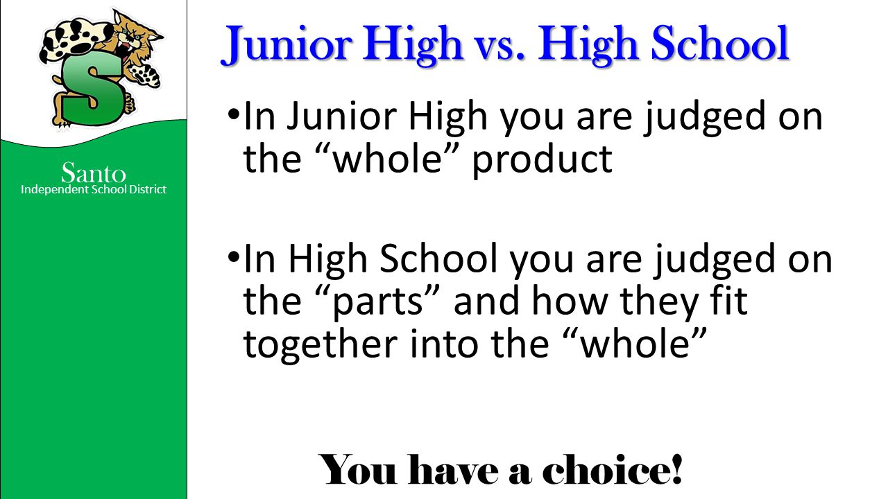 """Santo Independent School District You have a choice! Junior High vs. High School In Junior High you are judged on the """"whole"""" product In High School y"""