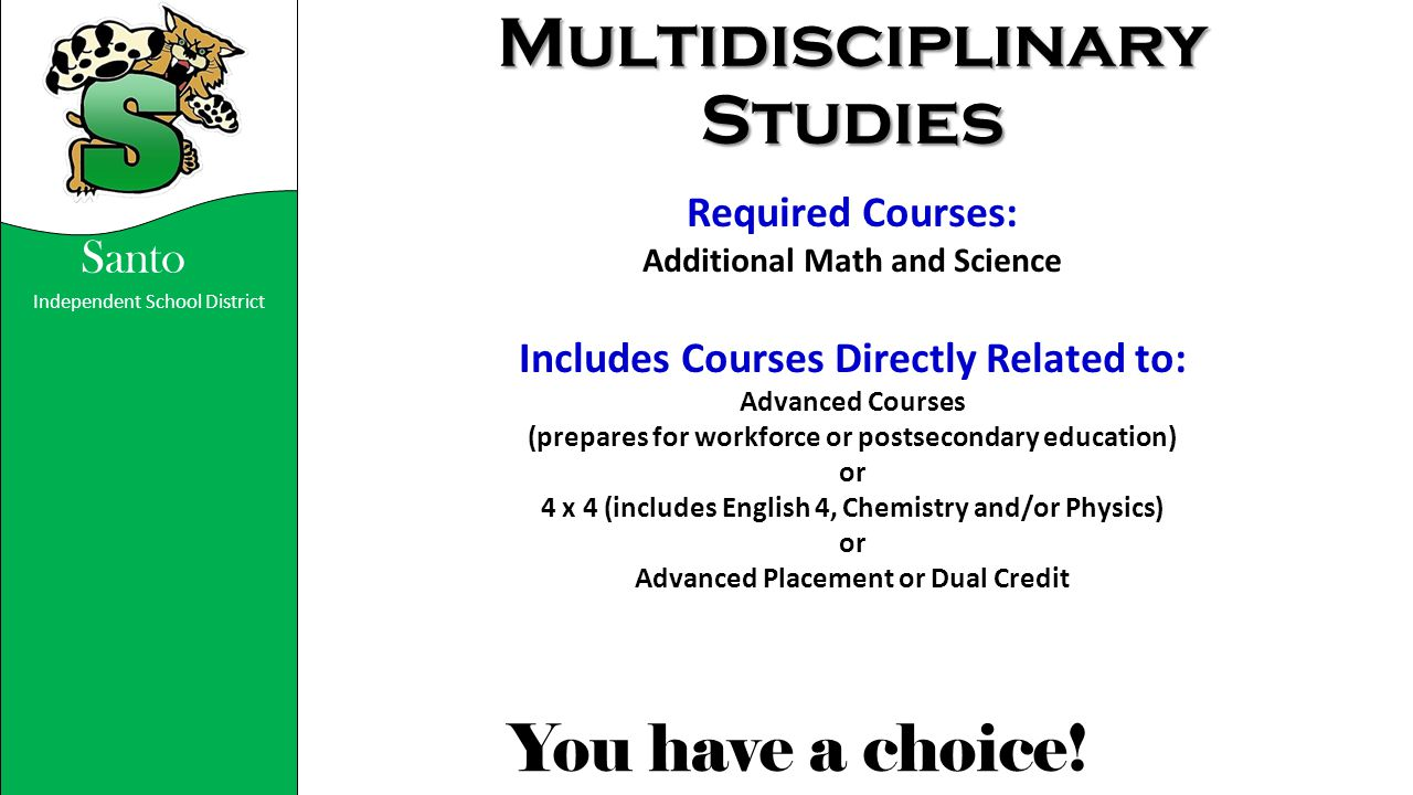 Independent School District You have a choice! Santo Multidisciplinary Studies Required Courses: Additional Math and Science Includes Courses Directly