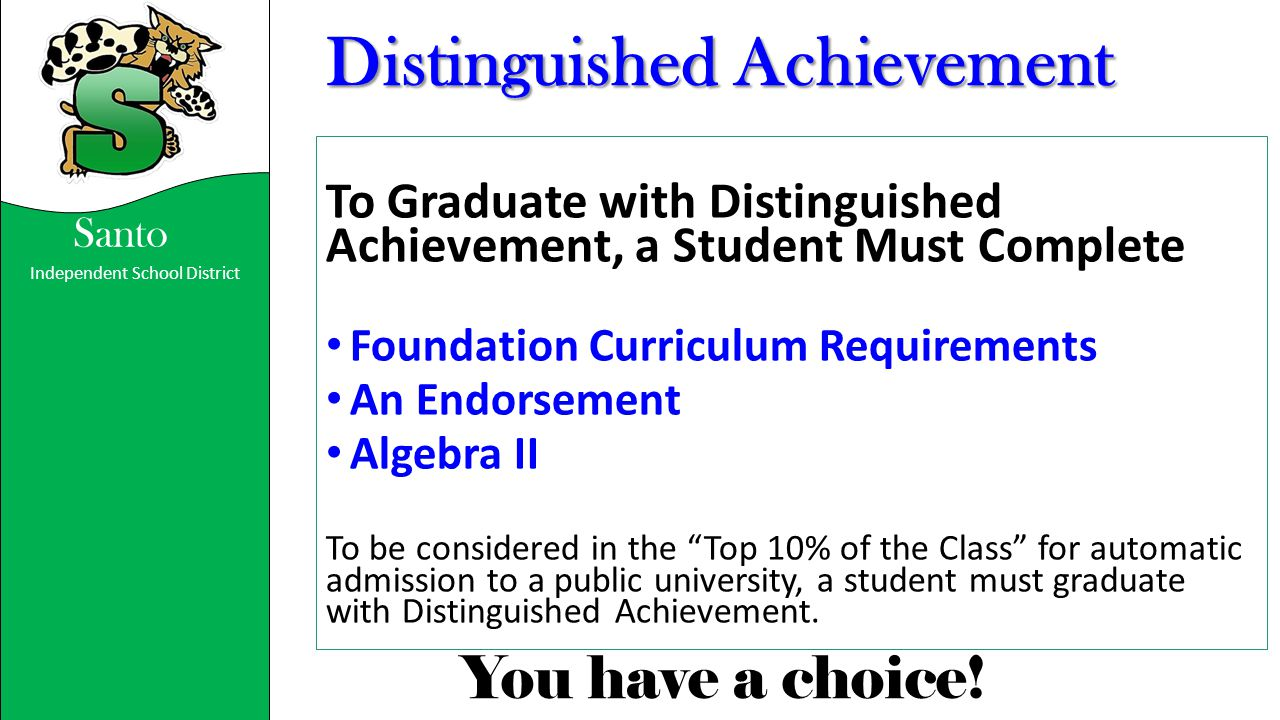 Independent School District You have a choice! Santo Distinguished Achievement To Graduate with Distinguished Achievement, a Student Must Complete Fou