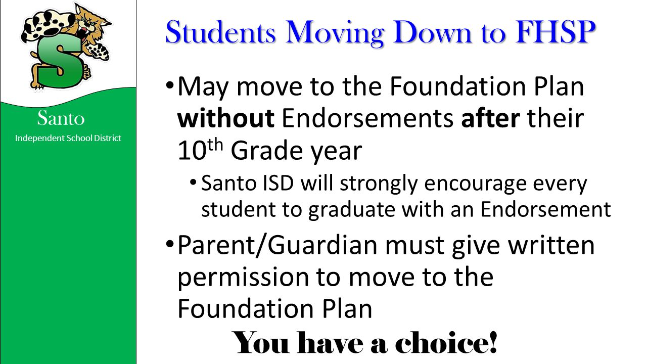 Independent School District You have a choice! Santo Students Moving Down to FHSP May move to the Foundation Plan without Endorsements after their 10