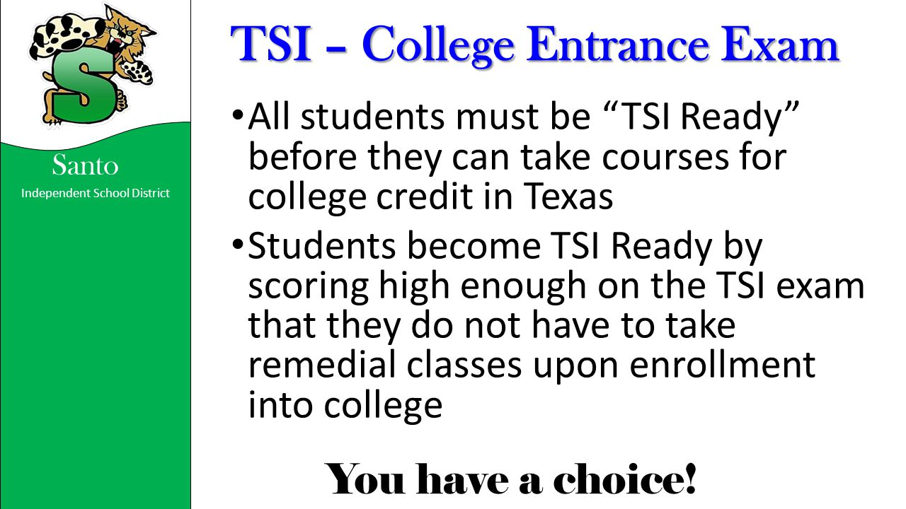 """Independent School District You have a choice! Santo TSI – College Entrance Exam All students must be """"TSI Ready"""" before they can take courses for col"""