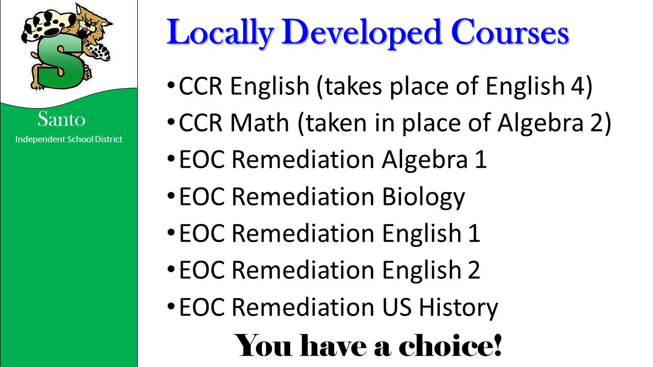 Independent School District You have a choice! Santo Locally Developed Courses CCR English (takes place of English 4) CCR Math (taken in place of Alge