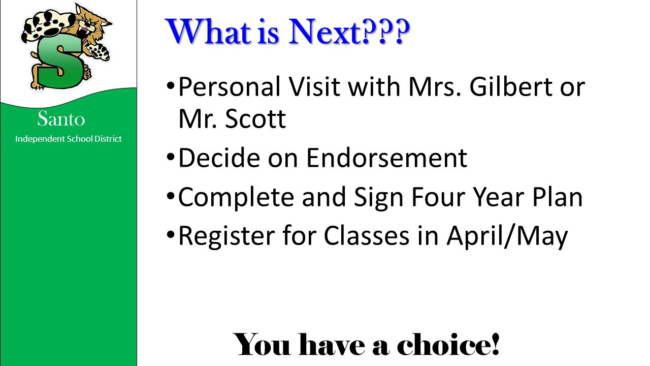 Independent School District You have a choice! Santo What is Next??? Personal Visit with Mrs. Gilbert or Mr. Scott Decide on Endorsement Complete and