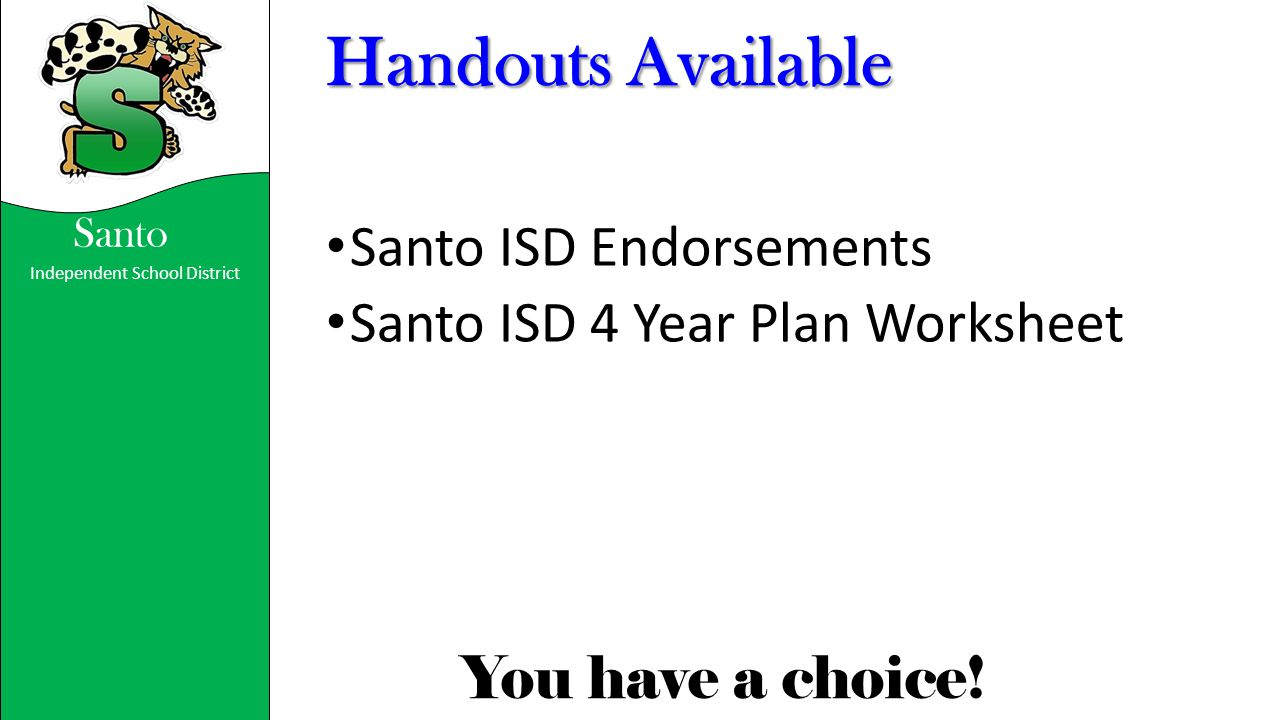 Independent School District You have a choice! Santo Handouts Available Santo ISD Endorsements Santo ISD 4 Year Plan Worksheet