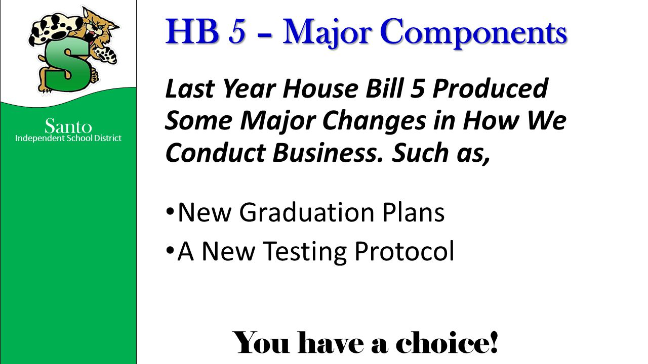 Santo Independent School District You have a choice! HB 5 – Major Components Last Year House Bill 5 Produced Some Major Changes in How We Conduct Busi