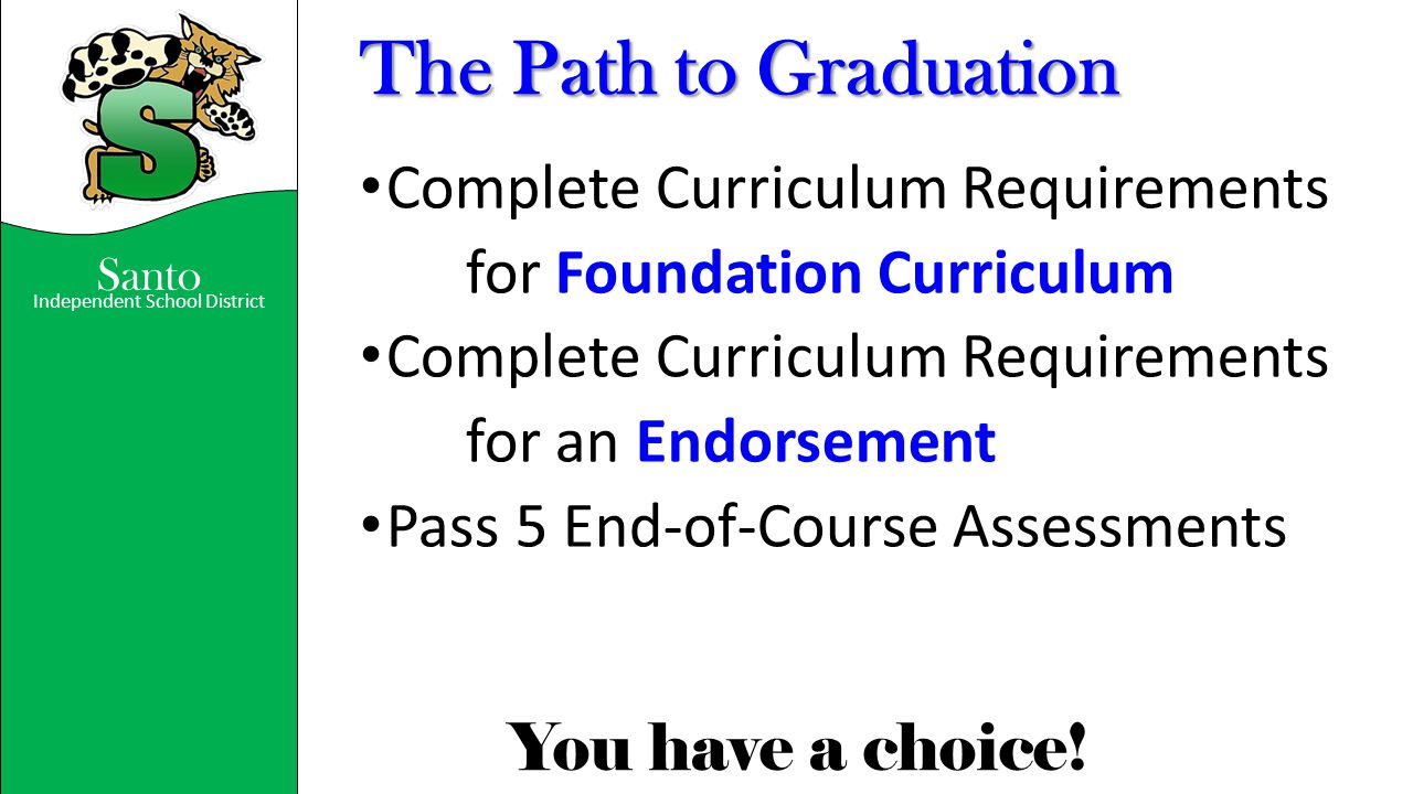 Santo Independent School District You have a choice! The Path to Graduation Complete Curriculum Requirements for Foundation Curriculum Complete Curric