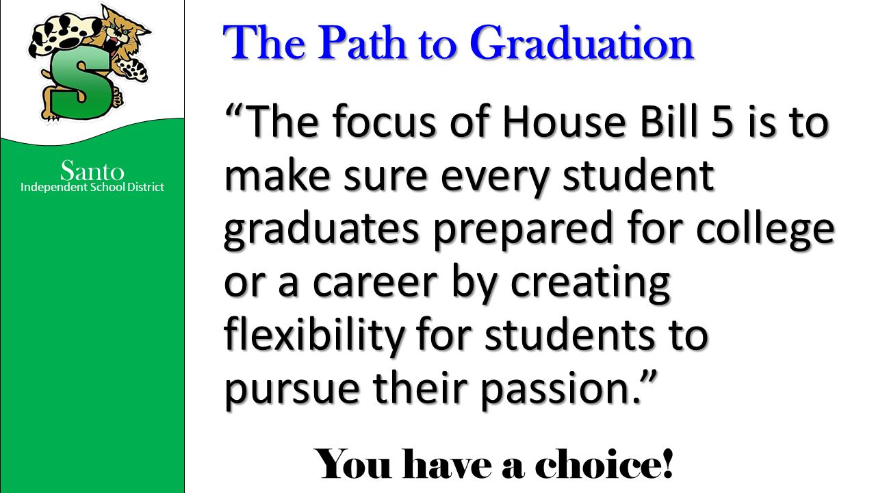 """Independent School District You have a choice! Santo The Path to Graduation """"The focus of House Bill 5 is to make sure every student graduates prepare"""