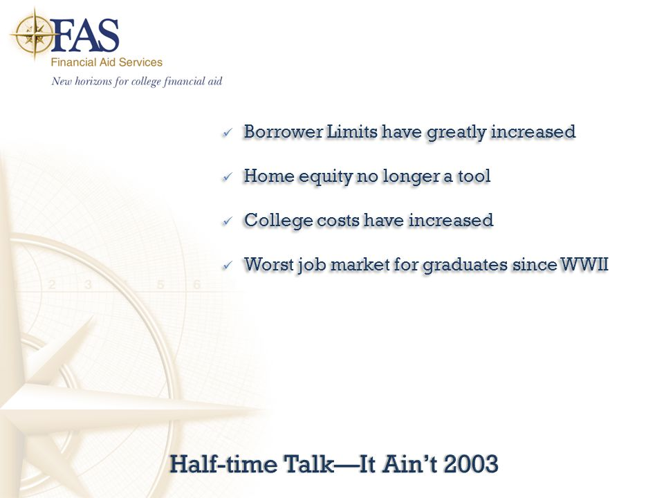 Half-time Talk—It Ain't 2003Half-time Talk—It Ain't 2003 Borrower Limits have greatly increased Home equity no longer a tool College costs have increased Worst job market for graduates since WWII Borrower Limits have greatly increased Home equity no longer a tool College costs have increased Worst job market for graduates since WWII