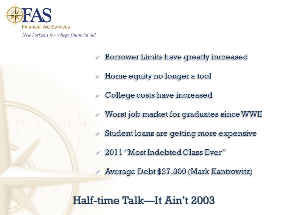 Half-time Talk—It Ain't 2003Half-time Talk—It Ain't 2003 Borrower Limits have greatly increased Home equity no longer a tool College costs have increased Worst job market for graduates since WWII Student loans are getting more expensive 2011 Most Indebted Class Ever Average Debt $27,300 (Mark Kantrowitz) Borrower Limits have greatly increased Home equity no longer a tool College costs have increased Worst job market for graduates since WWII Student loans are getting more expensive 2011 Most Indebted Class Ever Average Debt $27,300 (Mark Kantrowitz)
