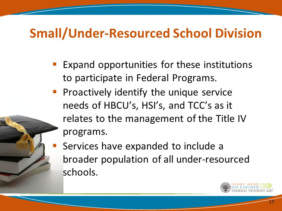 35 Small/Under-Resourced School Division  Expand opportunities for these institutions to participate in Federal Programs.
