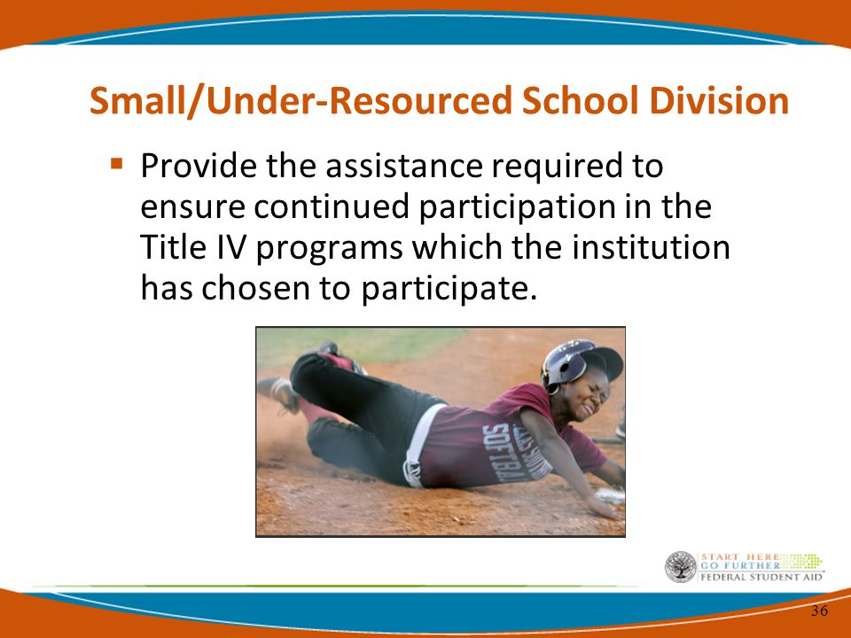 36 Small/Under-Resourced School Division  Provide the assistance required to ensure continued participation in the Title IV programs which the institution has chosen to participate.
