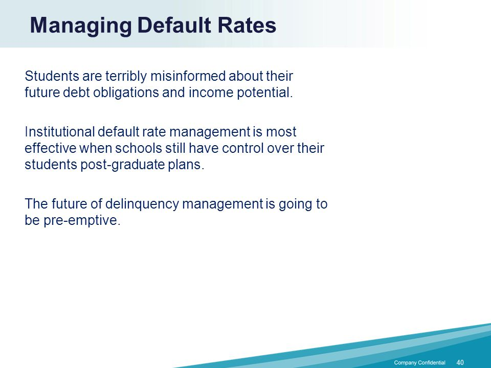 40 Managing Default Rates Students are terribly misinformed about their future debt obligations and income potential. Institutional default rate manag