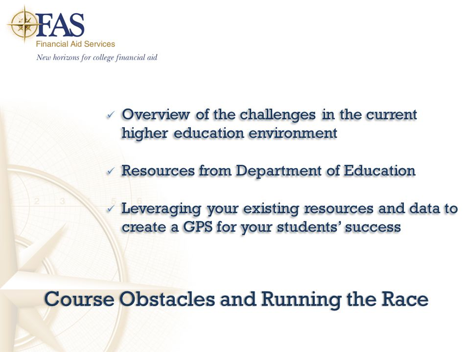 Course Obstacles and Running the RaceCourse Obstacles and Running the Race Overview of the challenges in the current higher education environment Resources from Department of Education Leveraging your existing resources and data to create a GPS for your students' success Overview of the challenges in the current higher education environment Resources from Department of Education Leveraging your existing resources and data to create a GPS for your students' success