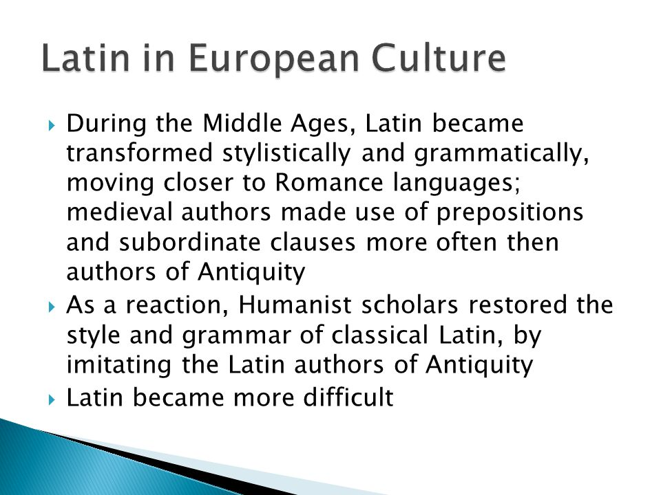  During the Middle Ages, Latin became transformed stylistically and grammatically, moving closer to Romance languages; medieval authors made use of prepositions and subordinate clauses more often then authors of Antiquity  As a reaction, Humanist scholars restored the style and grammar of classical Latin, by imitating the Latin authors of Antiquity  Latin became more difficult