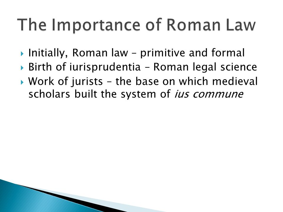  Initially, Roman law – primitive and formal  Birth of iurisprudentia – Roman legal science  Work of jurists – the base on which medieval scholars built the system of ius commune