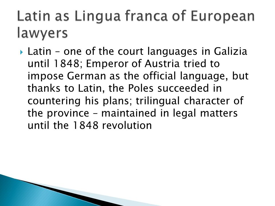  Latin – one of the court languages in Galizia until 1848; Emperor of Austria tried to impose German as the official language, but thanks to Latin, the Poles succeeded in countering his plans; trilingual character of the province – maintained in legal matters until the 1848 revolution