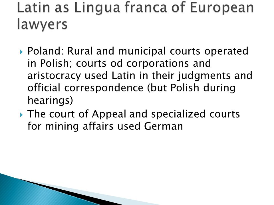  Poland: Rural and municipal courts operated in Polish; courts od corporations and aristocracy used Latin in their judgments and official correspondence (but Polish during hearings)  The court of Appeal and specialized courts for mining affairs used German