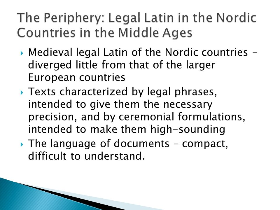  Medieval legal Latin of the Nordic countries – diverged little from that of the larger European countries  Texts characterized by legal phrases, intended to give them the necessary precision, and by ceremonial formulations, intended to make them high-sounding  The language of documents – compact, difficult to understand.