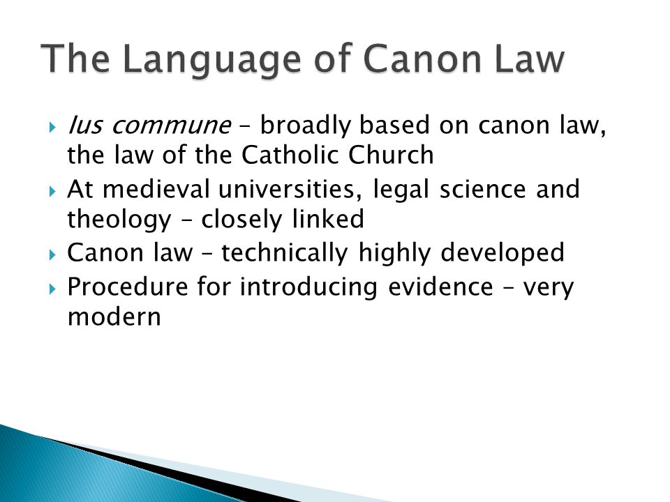  Ius commune – broadly based on canon law, the law of the Catholic Church  At medieval universities, legal science and theology – closely linked  Canon law – technically highly developed  Procedure for introducing evidence – very modern