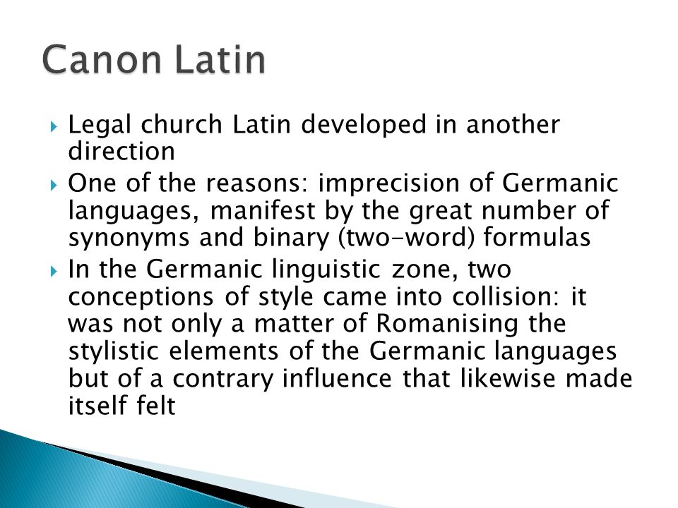  Legal church Latin developed in another direction  One of the reasons: imprecision of Germanic languages, manifest by the great number of synonyms and binary (two-word) formulas  In the Germanic linguistic zone, two conceptions of style came into collision: it was not only a matter of Romanising the stylistic elements of the Germanic languages but of a contrary influence that likewise made itself felt
