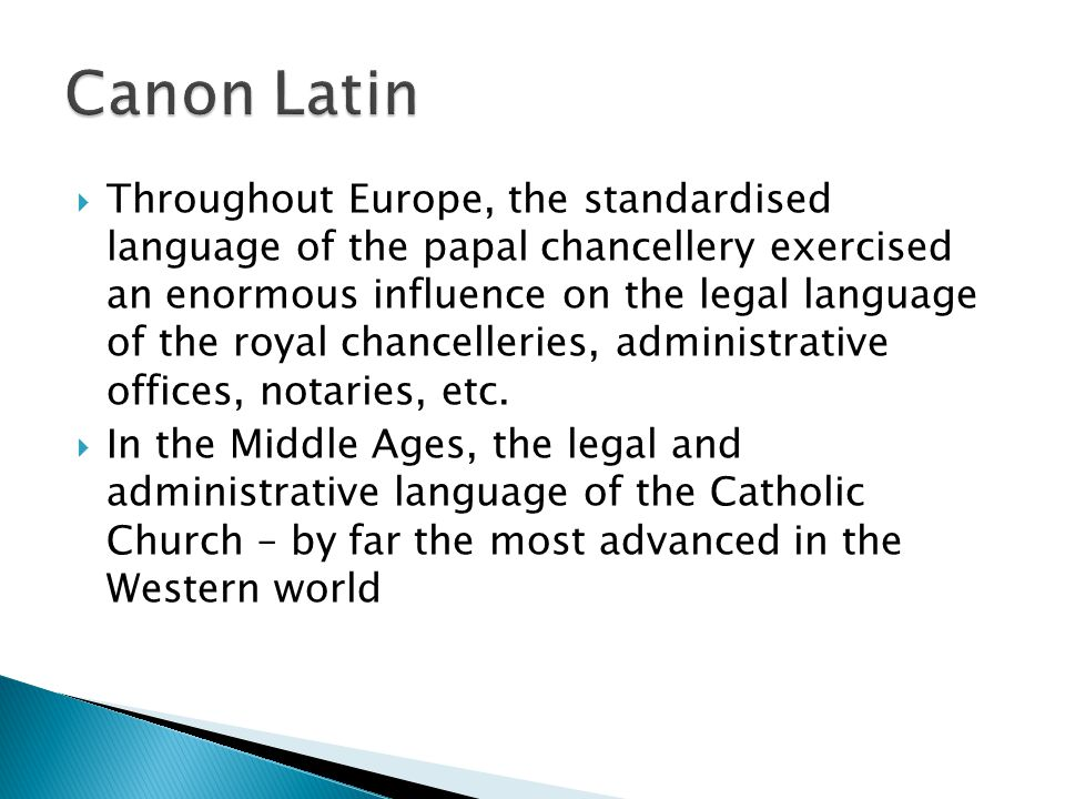 Throughout Europe, the standardised language of the papal chancellery exercised an enormous influence on the legal language of the royal chancelleries, administrative offices, notaries, etc.