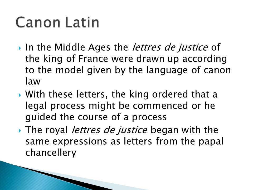  In the Middle Ages the lettres de justice of the king of France were drawn up according to the model given by the language of canon law  With these letters, the king ordered that a legal process might be commenced or he guided the course of a process  The royal lettres de justice began with the same expressions as letters from the papal chancellery