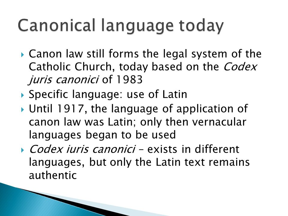  Canon law still forms the legal system of the Catholic Church, today based on the Codex juris canonici of 1983  Specific language: use of Latin  Until 1917, the language of application of canon law was Latin; only then vernacular languages began to be used  Codex iuris canonici – exists in different languages, but only the Latin text remains authentic
