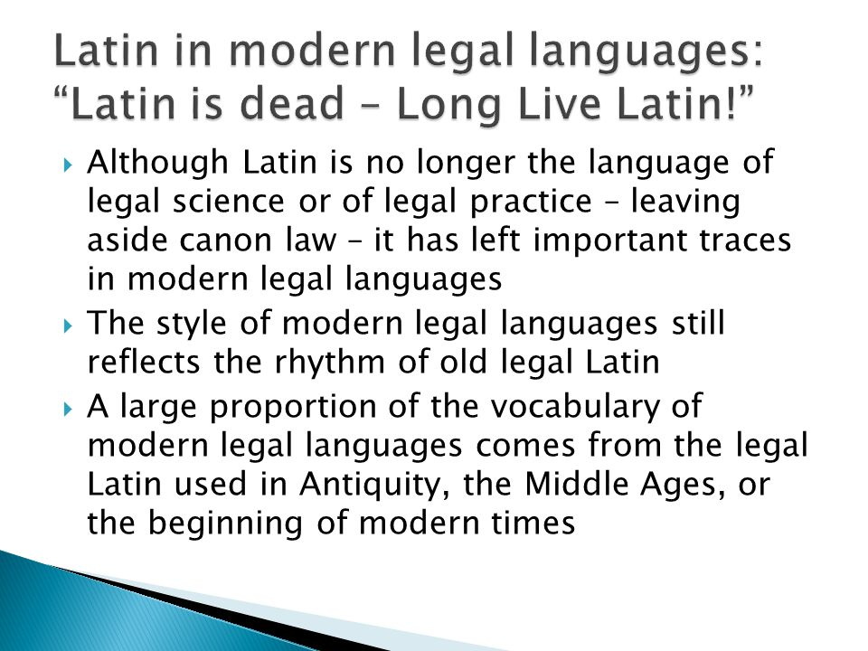  Although Latin is no longer the language of legal science or of legal practice – leaving aside canon law – it has left important traces in modern legal languages  The style of modern legal languages still reflects the rhythm of old legal Latin  A large proportion of the vocabulary of modern legal languages comes from the legal Latin used in Antiquity, the Middle Ages, or the beginning of modern times