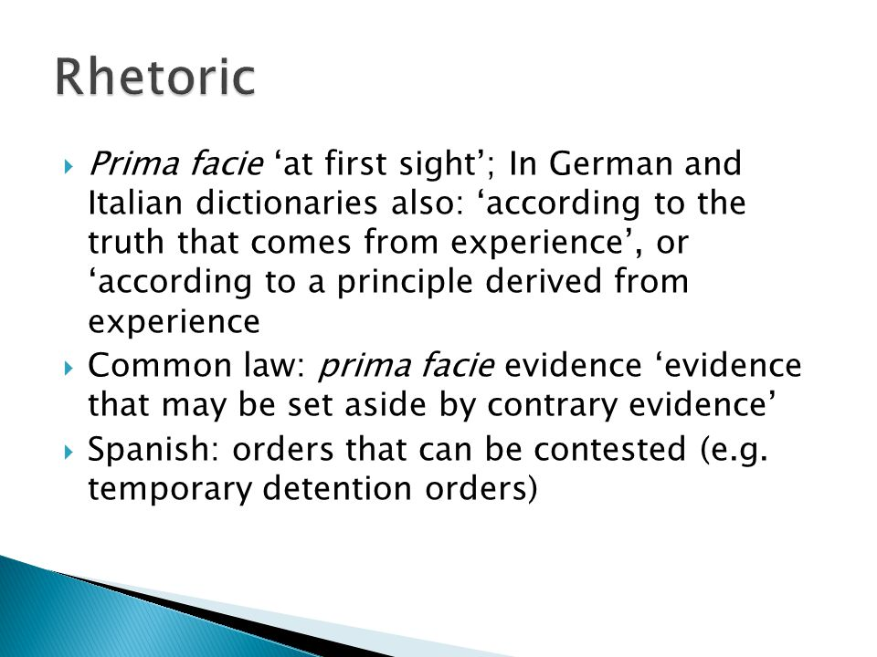  Prima facie 'at first sight'; In German and Italian dictionaries also: 'according to the truth that comes from experience', or 'according to a principle derived from experience  Common law: prima facie evidence 'evidence that may be set aside by contrary evidence'  Spanish: orders that can be contested (e.g.