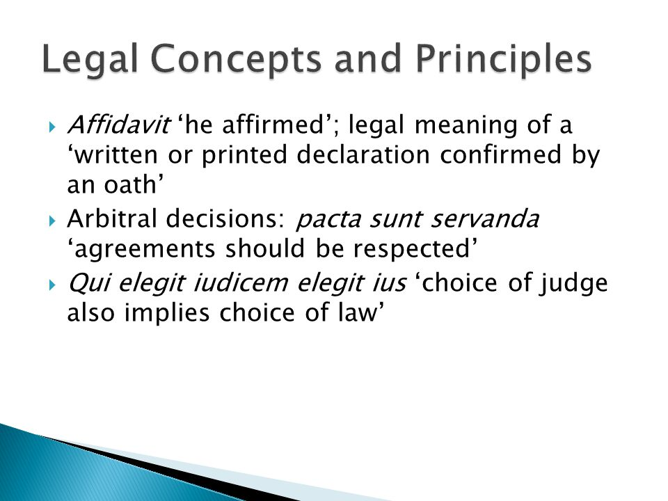  Affidavit 'he affirmed'; legal meaning of a 'written or printed declaration confirmed by an oath'  Arbitral decisions: pacta sunt servanda 'agreements should be respected'  Qui elegit iudicem elegit ius 'choice of judge also implies choice of law'